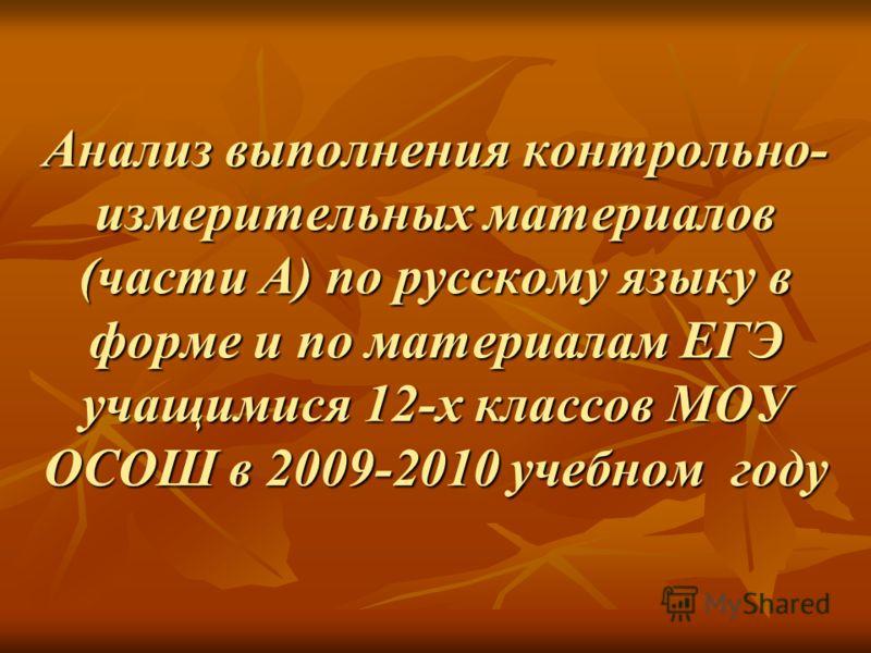 Анализ выполнения контрольно- измерительных материалов (части А) по русскому языку в форме и по материалам ЕГЭ учащимися 12-х классов МОУ ОСОШ в 2009-2010 учебном году