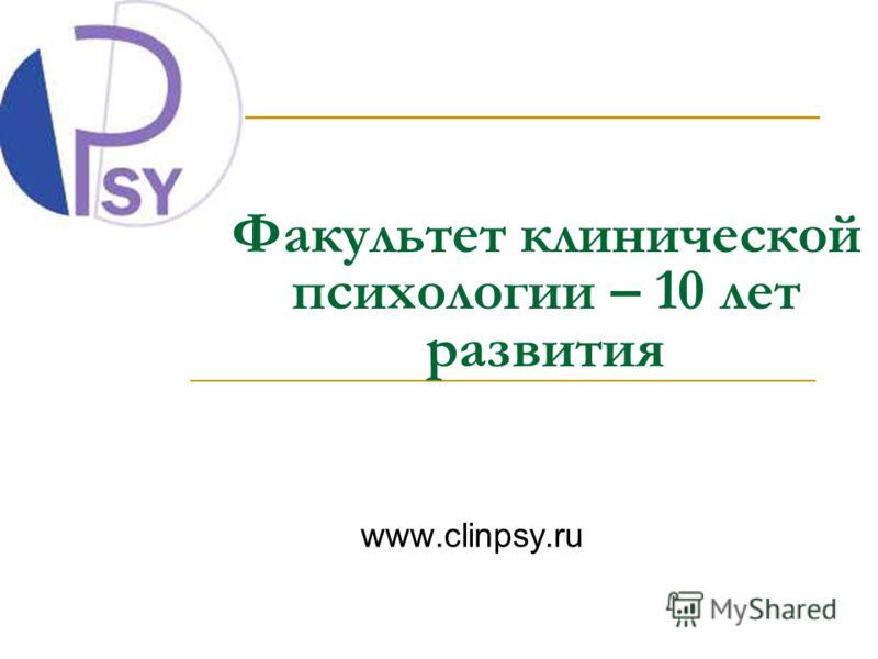 Факультет клинической психологии – 10 лет развития www.clinpsy.ru