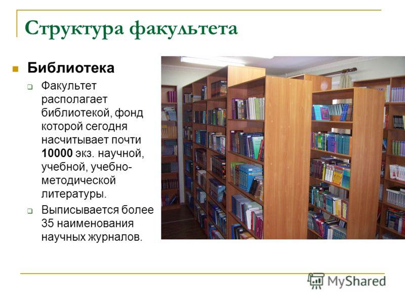 Библиотека Факультет располагает библиотекой, фонд которой сегодня насчитывает почти 10000 экз. научной, учебной, учебно- методической литературы. Выписывается более 35 наименования научных журналов.