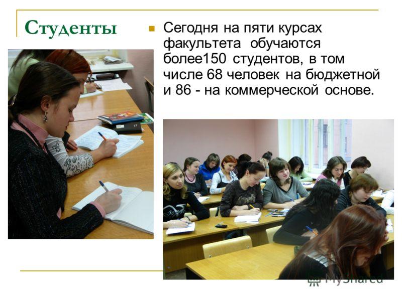 Студенты Сегодня на пяти курсах факультета обучаются более150 студентов, в том числе 68 человек на бюджетной и 86 - на коммерческой основе.