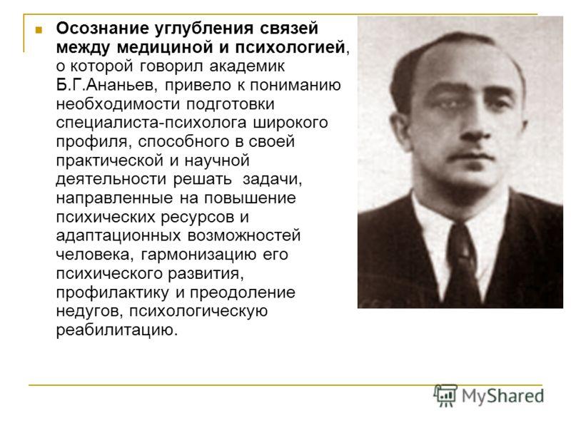 Осознание углубления связей между медициной и психологией, о которой говорил академик Б.Г.Ананьев, привело к пониманию необходимости подготовки специалиста-психолога широкого профиля, способного в своей практической и научной деятельности решать зада
