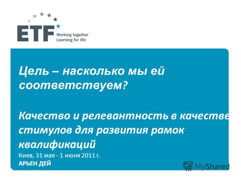 Цель – насколько мы ей соответствуем ? Качество и релевантность в качестве стимулов для развития рамок квалификаций Киев, 31 мая - 1 июня 2011 г. АРЬЕН ДЕЙ