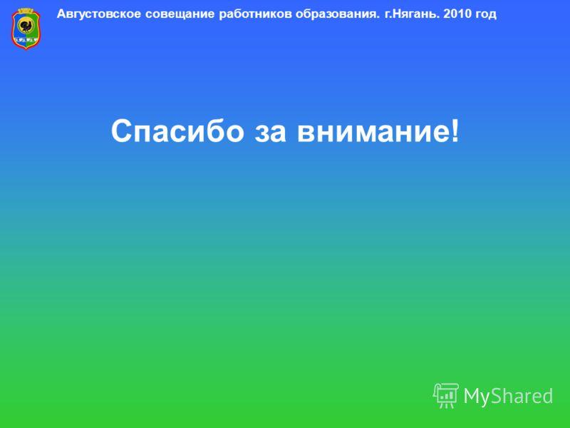 Августовское совещание работников образования. г.Нягань. 2010 год Спасибо за внимание!