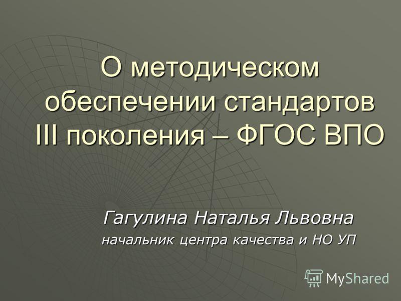 О методическом обеспечении стандартов III поколения – ФГОС ВПО Гагулина Наталья Львовна начальник центра качества и НО УП