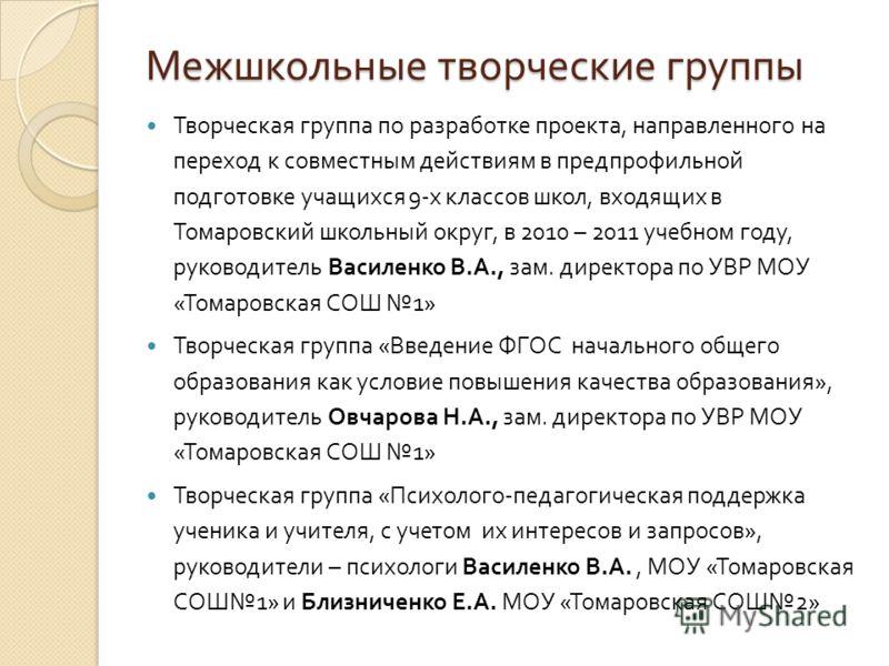 Межшкольные творческие группы Творческая группа по разработке проекта, направленного на переход к совместным действиям в предпрофильной подготовке учащихся 9- х классов школ, входящих в Томаровский школьный округ, в 2010 – 2011 учебном году, руководи