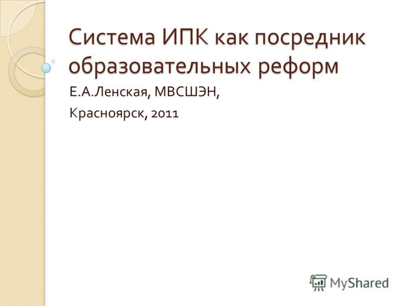 Система ИПК как посредник образовательных реформ Е. А. Ленская, МВСШЭН, Красноярск, 2011