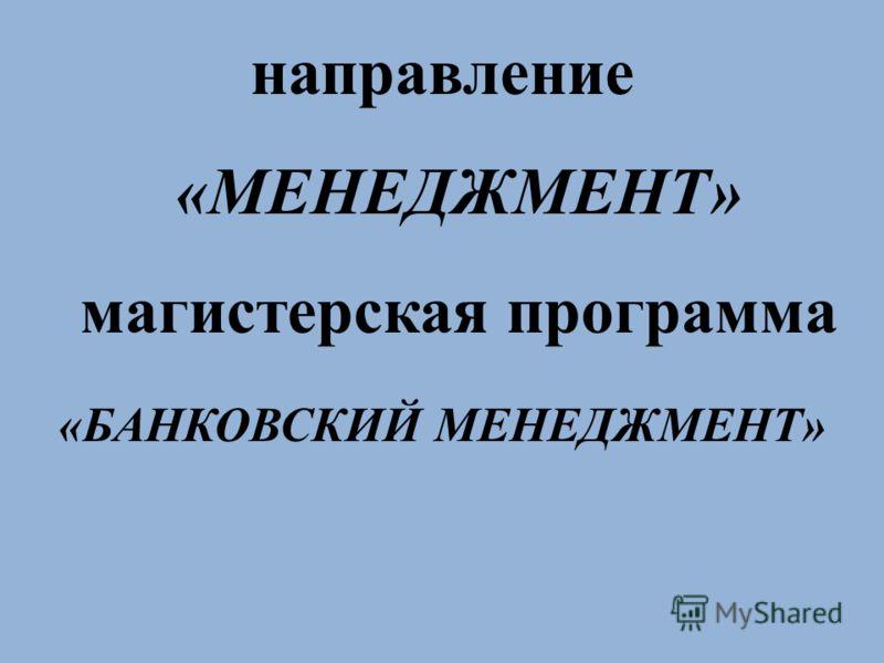 направление «МЕНЕДЖМЕНТ» магистерская программа «БАНКОВСКИЙ МЕНЕДЖМЕНТ»