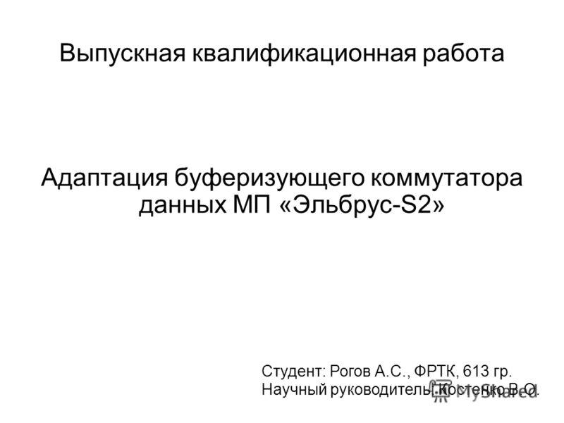Адаптация буферизующего коммутатора данных МП «Эльбрус-S2» Студент: Рогов А.С., ФРТК, 613 гр. Научный руководитель: Костенко В.О. Выпускная квалификационная работа