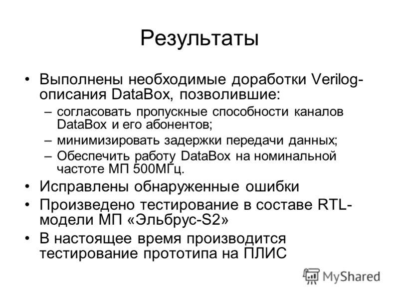 Результаты Выполнены необходимые доработки Verilog- описания DataBox, позволившие: –согласовать пропускные способности каналов DataBox и его абонентов; –минимизировать задержки передачи данных; –Обеспечить работу DataBox на номинальной частоте МП 500
