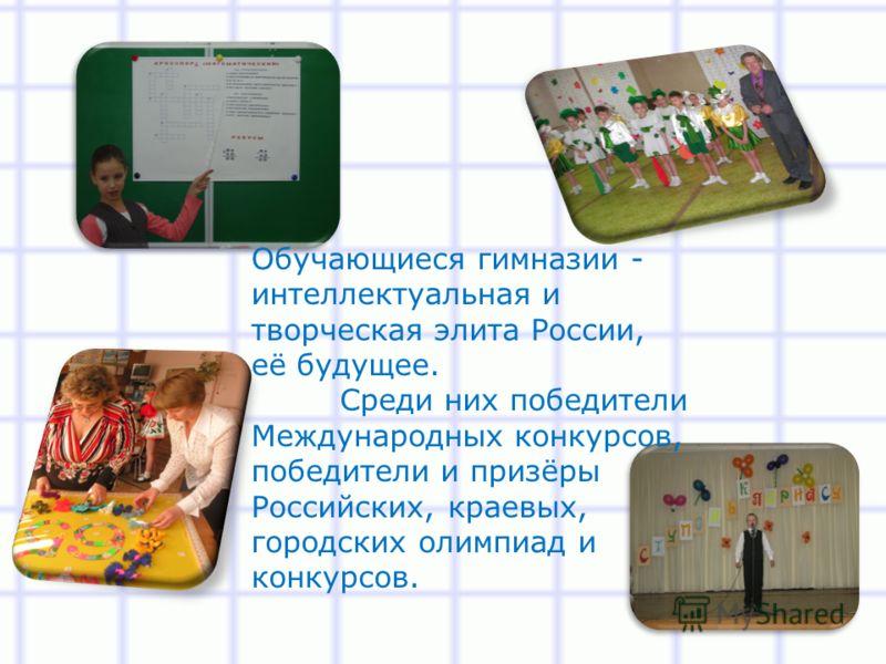 Обучающиеся гимназии - интеллектуальная и творческая элита России, её будущее. Среди них победители Международных конкурсов, победители и призёры Российских, краевых, городских олимпиад и конкурсов.