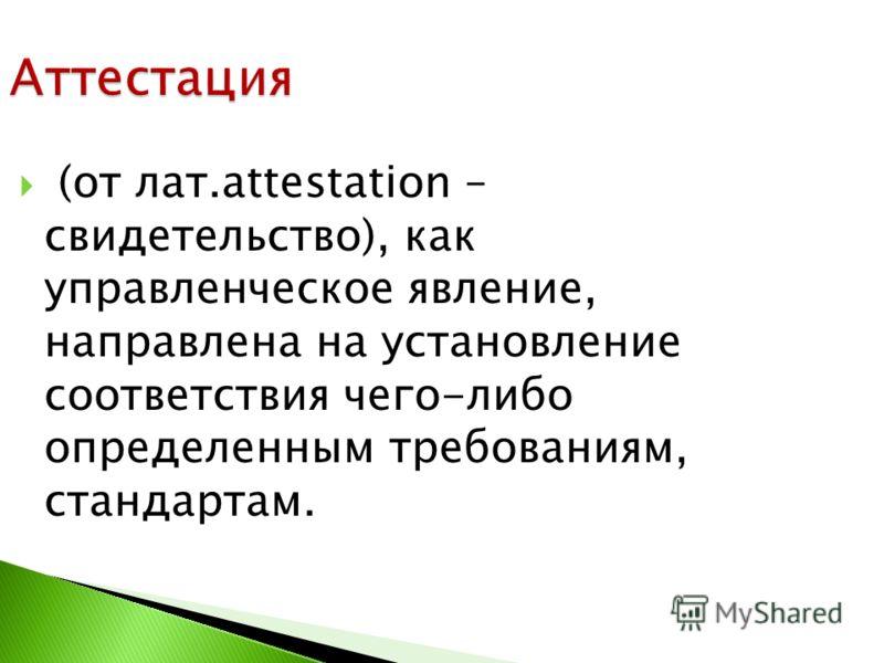 (от лат.attestation – свидетельство), как управленческое явление, направлена на установление соответствия чего-либо определенным требованиям, стандартам. Аттестация
