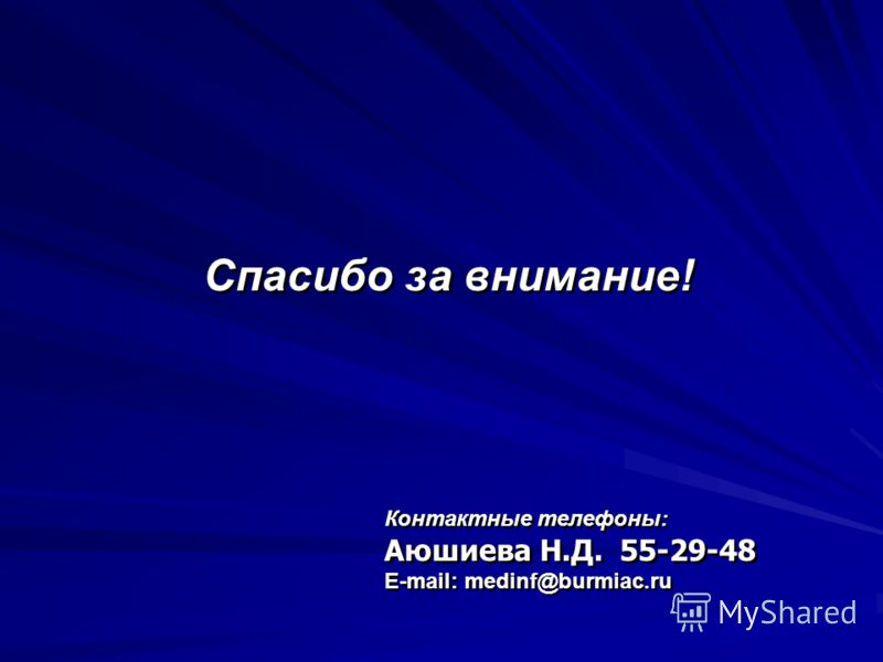 Спасибо за внимание! Контактные телефоны: Аюшиева Н.Д. 55-29-48 E-mail: medinf@burmiac.ru Контактные телефоны: Аюшиева Н.Д. 55-29-48 E-mail: medinf@burmiac.ru