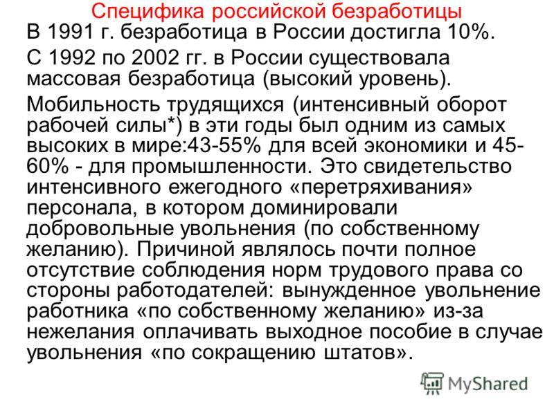 Специфика российской безработицы В 1991 г. безработица в России достигла 10%. С 1992 по 2002 гг. в России существовала массовая безработица (высокий уровень). Мобильность трудящихся (интенсивный оборот рабочей силы*) в эти годы был одним из самых выс