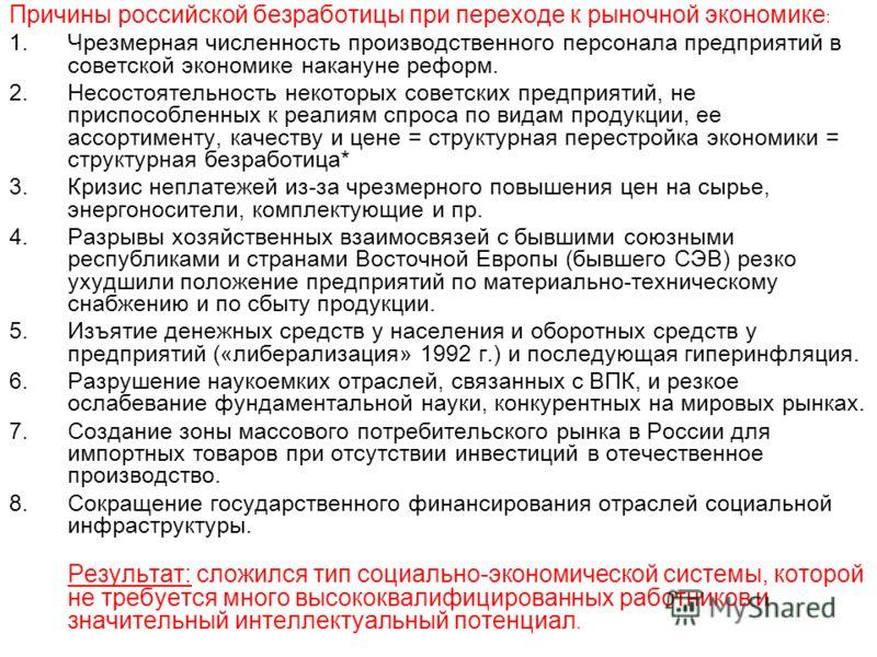 Причины российской безработицы при переходе к рыночной экономике : 1.Чрезмерная численность производственного персонала предприятий в советской экономике накануне реформ. 2.Несостоятельность некоторых советских предприятий, не приспособленных к реали