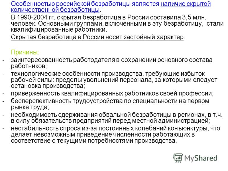 Особенностью российской безработицы является наличие скрытой количественной безработицы. В 1990-2004 гг. скрытая безработица в России составила 3,5 млн. человек. Основными группами, включенными в эту безработицу, стали квалифицированные работники. Ск