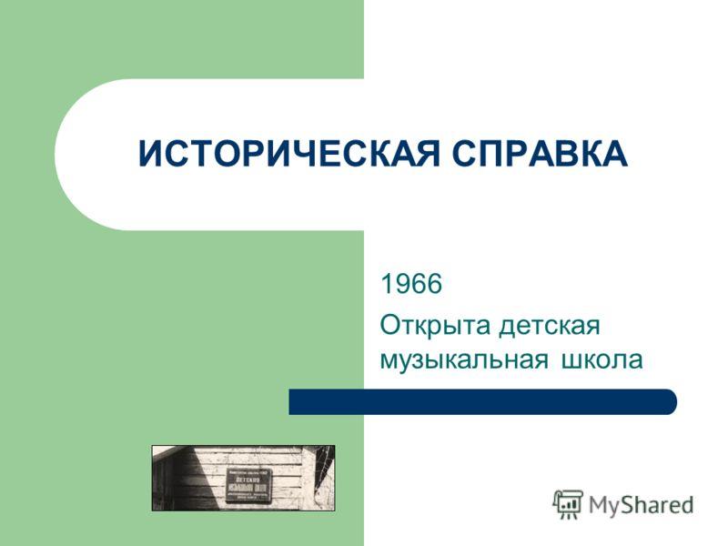 ИСТОРИЧЕСКАЯ СПРАВКА 1966 Открыта детская музыкальная школа