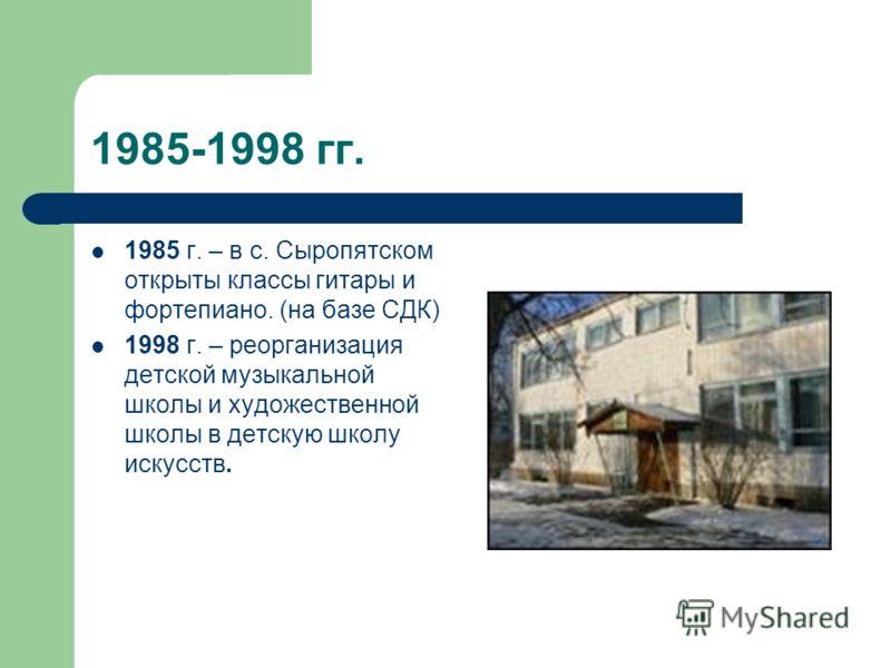 1985-1998 гг. 1985 г. – в с. Сыропятском открыты классы гитары и фортепиано. (на базе СДК) 1998 г. – реорганизация детской музыкальной школы и художественной школы в детскую школу искусств.