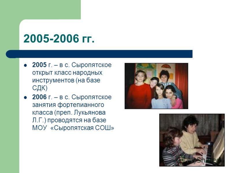 2005-2006 гг. 2005 г. – в с. Сыропятское открыт класс народных инструментов (на базе СДК) 2006 г. – в с. Сыропятское занятия фортепианного класса (преп. Лукьянова Л.Г.) проводятся на базе МОУ «Сыропятская СОШ»