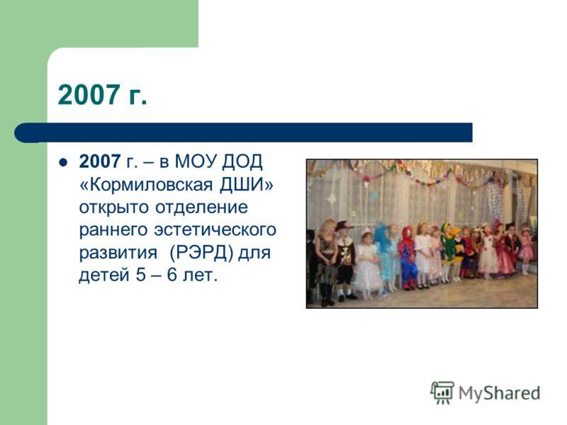 2007 г. 2007 г. – в МОУ ДОД «Кормиловская ДШИ» открыто отделение раннего эстетического развития (РЭРД) для детей 5 – 6 лет.
