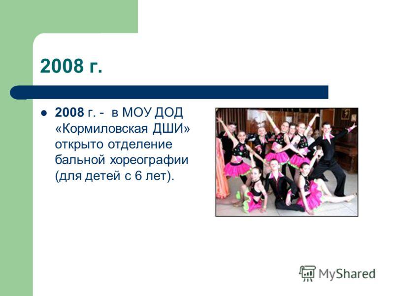 2008 г. 2008 г. - в МОУ ДОД «Кормиловская ДШИ» открыто отделение бальной хореографии (для детей с 6 лет).