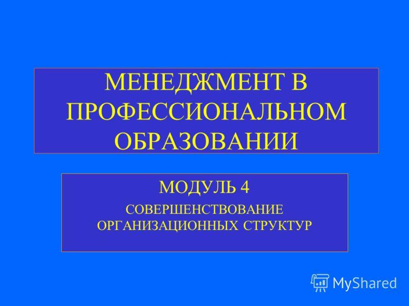 МЕНЕДЖМЕНТ В ПРОФЕССИОНАЛЬНОМ ОБРАЗОВАНИИ МОДУЛЬ 4 СОВЕРШЕНСТВОВАНИЕ ОРГАНИЗАЦИОННЫХ СТРУКТУР