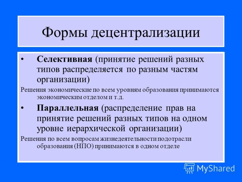 Формы децентрализации Селективная (принятие решений разных типов распределяется по разным частям организации) Решения экономические по всем уровням образования принимаются экономическим отделом и т.д. Параллельная (распределение прав на принятие реше