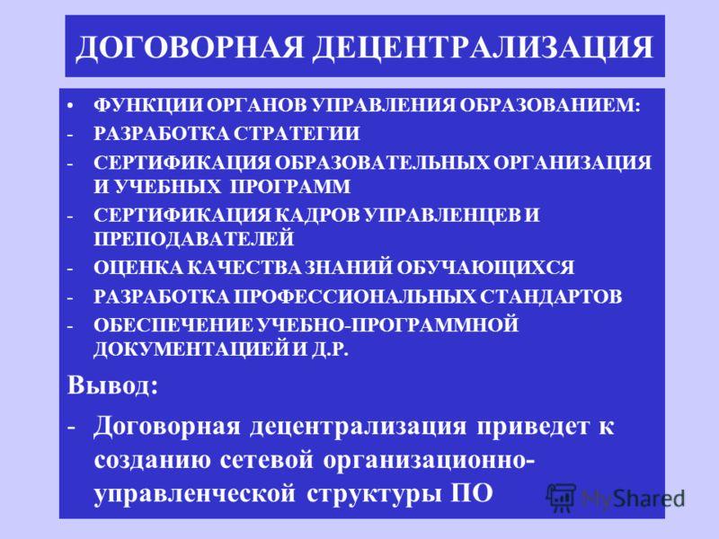 ДОГОВОРНАЯ ДЕЦЕНТРАЛИЗАЦИЯ ФУНКЦИИ ОРГАНОВ УПРАВЛЕНИЯ ОБРАЗОВАНИЕМ: -РАЗРАБОТКА СТРАТЕГИИ -СЕРТИФИКАЦИЯ ОБРАЗОВАТЕЛЬНЫХ ОРГАНИЗАЦИЯ И УЧЕБНЫХ ПРОГРАММ -СЕРТИФИКАЦИЯ КАДРОВ УПРАВЛЕНЦЕВ И ПРЕПОДАВАТЕЛЕЙ -ОЦЕНКА КАЧЕСТВА ЗНАНИЙ ОБУЧАЮЩИХСЯ -РАЗРАБОТКА П