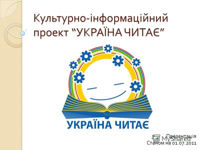 Культурно - інформаційний проект УКРАЇНА ЧИТАЄ Культурно - інформаційний проект УКРАЇНА ЧИТАЄ Презентація Станом на 01.07.2011