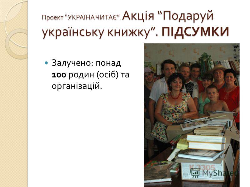 Проект УКРАЇНА ЧИТАЄ. Акція Подаруй українську книжку. ПІДСУМКИ Залучено : понад 100 родин ( осіб ) та організацій.