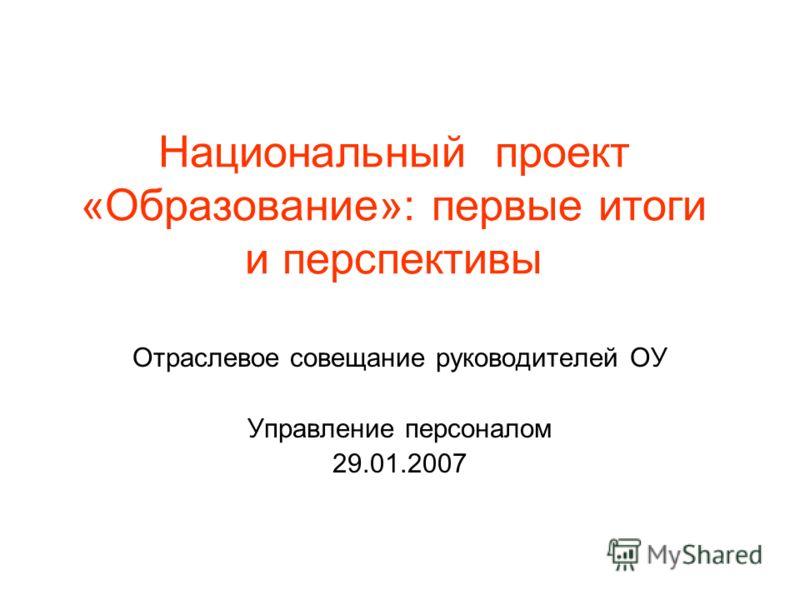 Национальный проект «Образование»: первые итоги и перспективы Отраслевое совещание руководителей ОУ Управление персоналом 29.01.2007