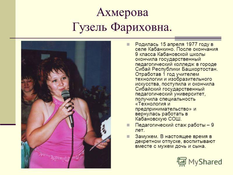 Ахмерова Гузель Фариховна. Родилась 15 апреля 1977 году в селе Кабанкино. После окончания 9 класса Кабановской школы окончила государственный педагогический колледж в городе Сибай Республики Башкортостан. Отработав 1 год учителем технологии и изобраз