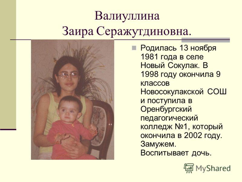 Валиуллина Заира Серажутдиновна. Родилась 13 ноября 1981 года в селе Новый Сокулак. В 1998 году окончила 9 классов Новосокулакской СОШ и поступила в Оренбургский педагогический колледж 1, который окончила в 2002 году. Замужем. Воспитывает дочь.