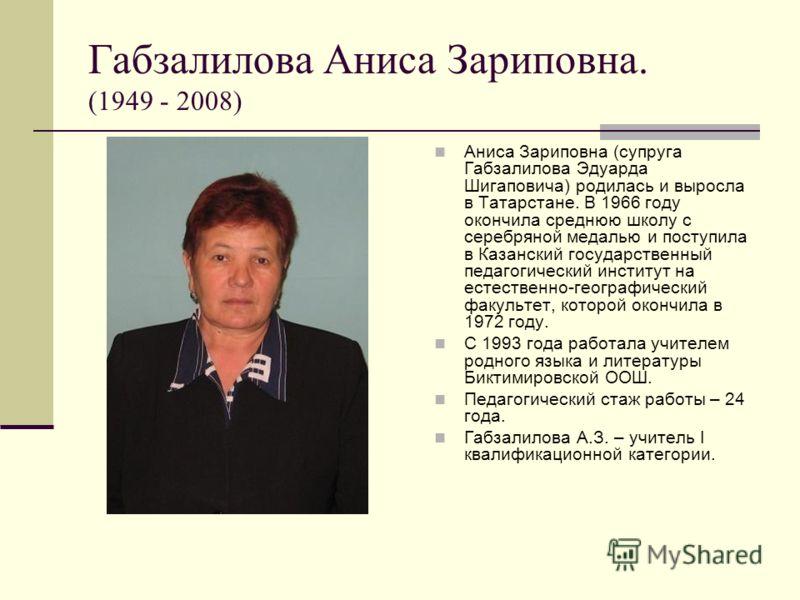 Габзалилова Аниса Зариповна. (1949 - 2008) Аниса Зариповна (супруга Габзалилова Эдуарда Шигаповича) родилась и выросла в Татарстане. В 1966 году окончила среднюю школу с серебряной медалью и поступила в Казанский государственный педагогический инстит