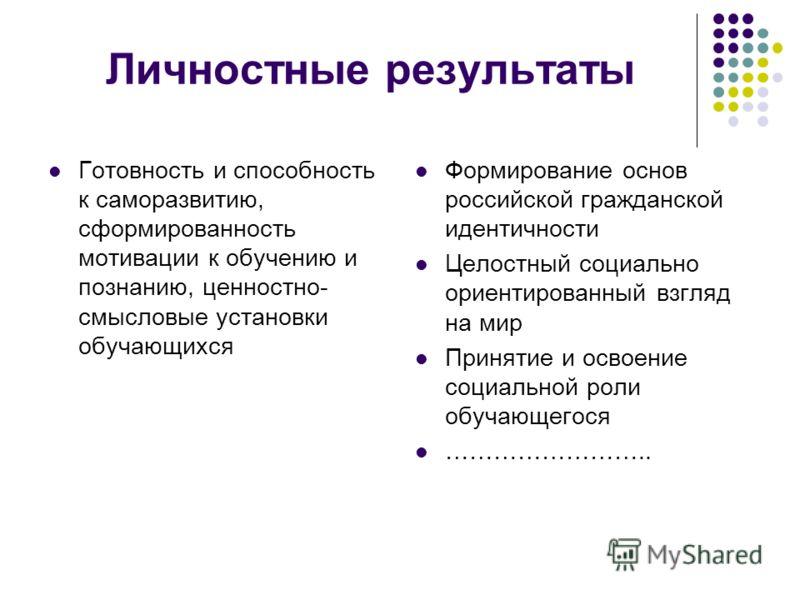 Личностные результаты Готовность и способность к саморазвитию, сформированность мотивации к обучению и познанию, ценностно- смысловые установки обучающихся Формирование основ российской гражданской идентичности Целостный социально ориентированный взг