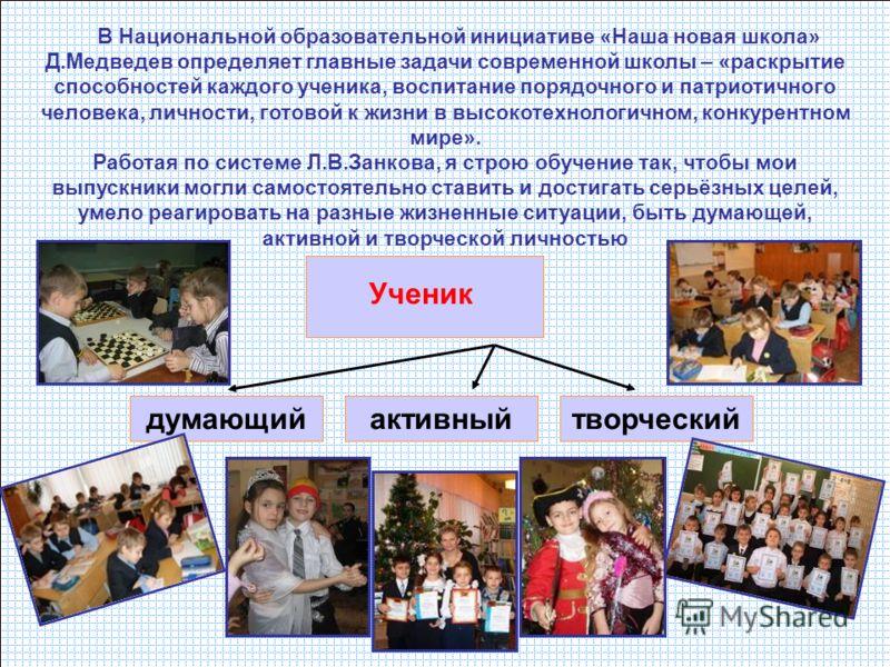 Ученик думающийактивныйтворческий В Национальной образовательной инициативе «Наша новая школа» Д.Медведев определяет главные задачи современной школы – «раскрытие способностей каждого ученика, воспитание порядочного и патриотичного человека, личности
