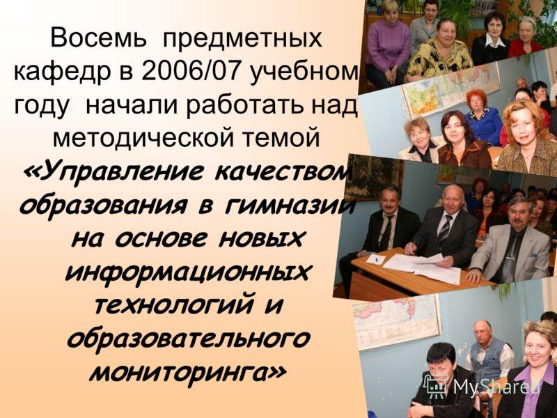 Восемь предметных кафедр в 2006/07 учебном году начали работать над методической темой «Управление качеством образования в гимназии на основе новых информационных технологий и образовательного мониторинга»