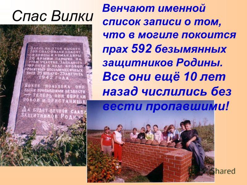 Спас Вилки Венчают именной список записи о том, что в могиле покоится прах 592 безымянных защитников Родины. Все они ещё 10 лет назад числились без вести пропавшими!