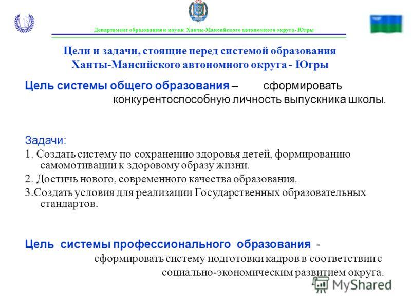 Цели и задачи, стоящие перед системой образования Ханты-Мансийского автономного округа - Югры Цель системы общего образования – сформировать конкурентоспособную личность выпускника школы. Задачи: 1. Создать систему по сохранению здоровья детей, форми