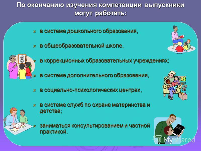 По окончанию изучения компетенции выпускники могут работать: в системе дошкольного образования, в общеобразовательной школе, в коррекционных образовательных учреждениях; в системе дополнительного образования, в социально-психологических центрах, в си