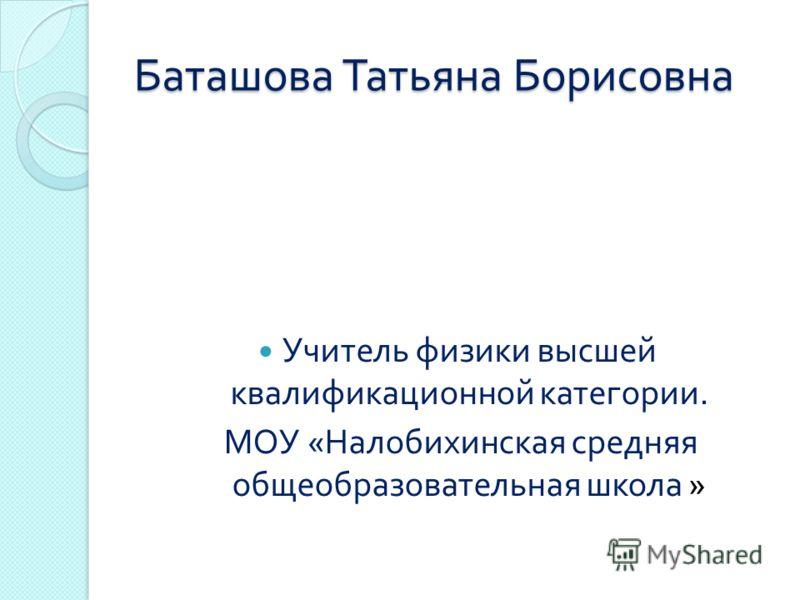 Баташова Татьяна Борисовна Учитель физики высшей квалификационной категории. МОУ « Налобихинская средняя общеобразовательная школа »