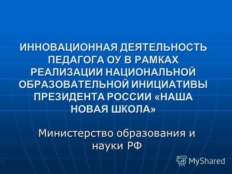 1 ИННОВАЦИОННАЯ ДЕЯТЕЛЬНОСТЬ ПЕДАГОГА ОУ В РАМКАХ РЕАЛИЗАЦИИ НАЦИОНАЛЬНОЙ ОБРАЗОВАТЕЛЬНОЙ ИНИЦИАТИВЫ ПРЕЗИДЕНТА РОССИИ «НАША НОВАЯ ШКОЛА» Министерство образования и науки РФ