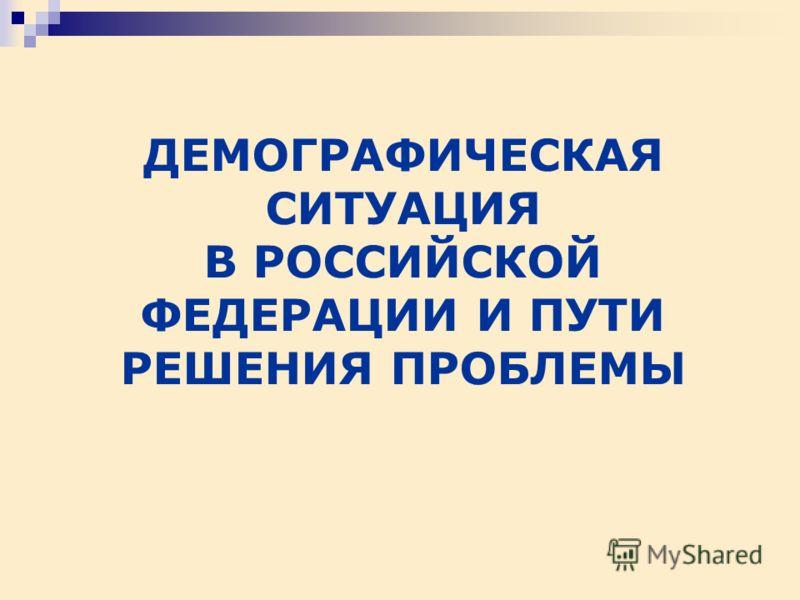 ДЕМОГРАФИЧЕСКАЯ СИТУАЦИЯ В РОССИЙСКОЙ ФЕДЕРАЦИИ И ПУТИ РЕШЕНИЯ ПРОБЛЕМЫ