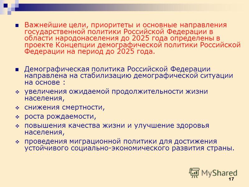 17 Важнейшие цели, приоритеты и основные направления государственной политики Российской Федерации в области народонаселения до 2025 года определены в проекте Концепции демографической политики Российской Федерации на период до 2025 года. Демографиче