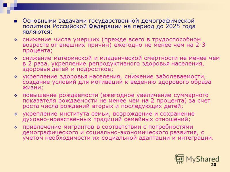 20 Основными задачами государственной демографической политики Российской Федерации на период до 2025 года являются: снижение числа умерших (прежде всего в трудоспособном возрасте от внешних причин) ежегодно не менее чем на 2-3 процента; снижение мат