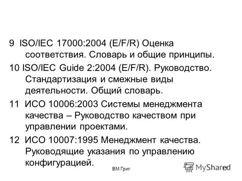 ВМ Григ16 5 ИСО 15489-1:2001 Информация и документация. Управление записями. Часть 1. Общие требования. 6ИСО 9004:2000 Системы менеджмента качества. Рекомендации по улучшению деятельности. 7 ИСО 10017: 2003 Руководство по статистическим методам приме