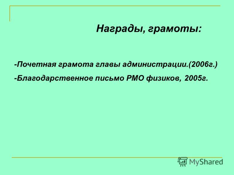 Награды, грамоты: -Почетная грамота главы администрации.(2006г.) -Благодарственное письмо РМО физиков, 2005г.