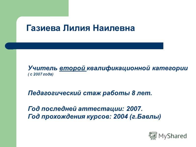 Газиева Лилия Наилевна Учитель второй квалификационной категории ( с 2007 года) Педагогический стаж работы 8 лет. Год последней аттестации: 2007. Год прохождения курсов: 2004 (г.Бавлы)