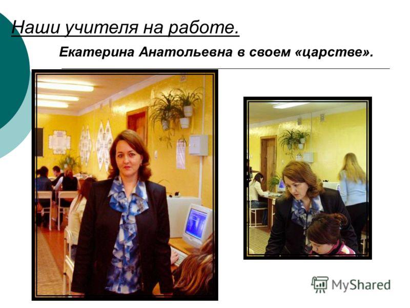 Наши учителя на работе. Екатерина Анатольевна в своем «царстве».