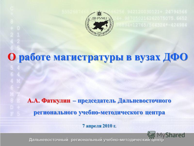 О работе магистратуры в вузах ДФО А.А. Фаткулин – председатель Дальневосточного регионального учебно-методического центра 7 апреля 2010 г.