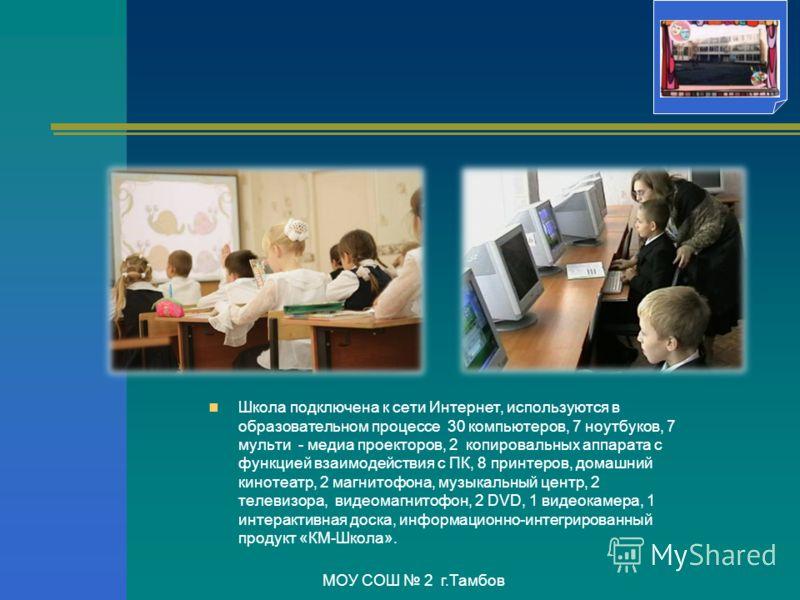 Школа подключена к сети Интернет, используются в образовательном процессе 30 компьютеров, 7 ноутбуков, 7 мульти - медиа проекторов, 2 копировальных аппарата с функцией взаимодействия с ПК, 8 принтеров, домашний кинотеатр, 2 магнитофона, музыкальный ц